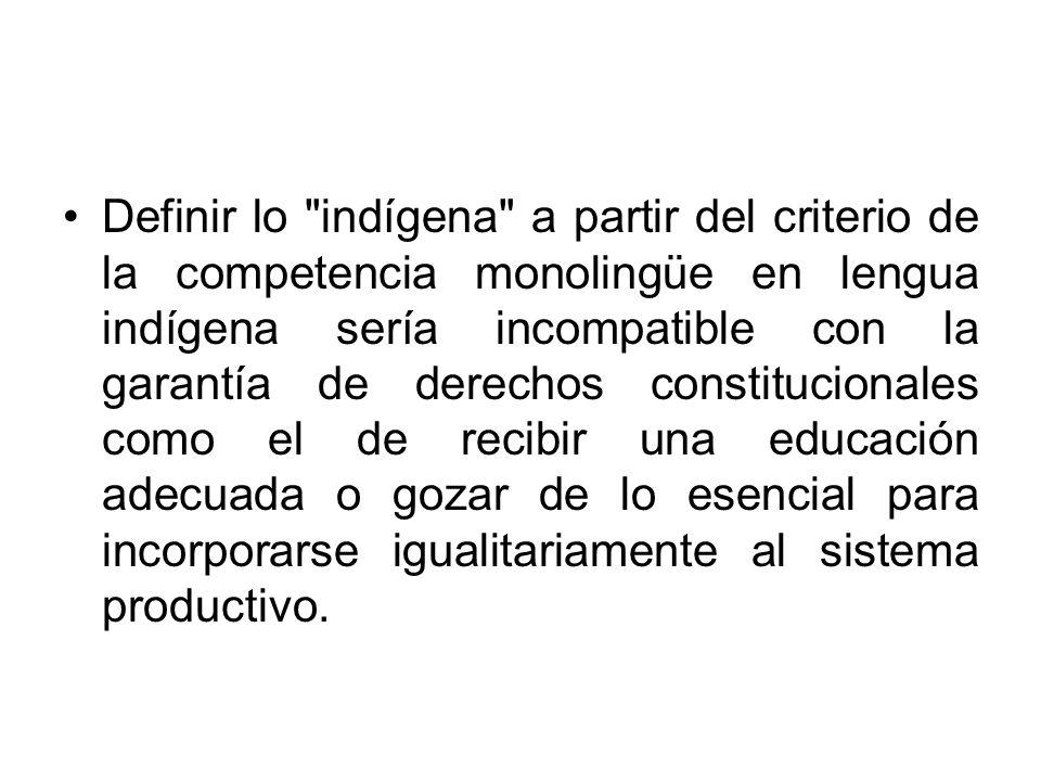 Definir lo indígena a partir del criterio de la competencia monolingüe en lengua indígena sería incompatible con la garantía de derechos constitucionales como el de recibir una educación adecuada o gozar de lo esencial para incorporarse igualitariamente al sistema productivo.