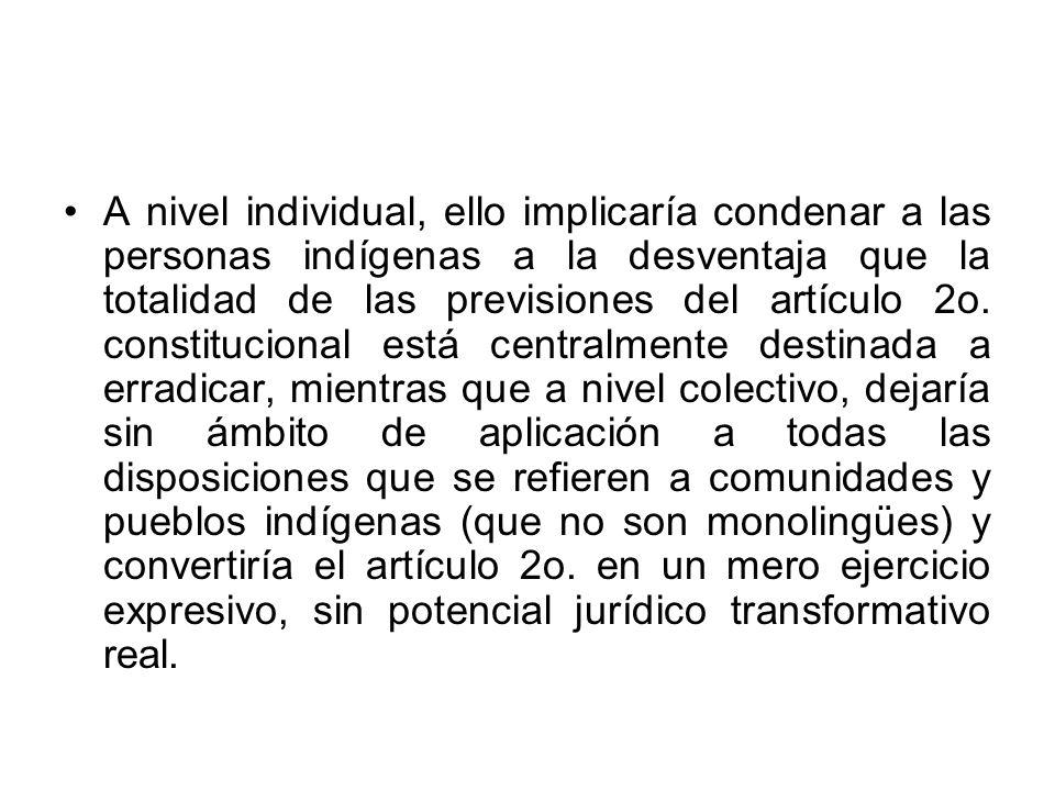 A nivel individual, ello implicaría condenar a las personas indígenas a la desventaja que la totalidad de las previsiones del artículo 2o.