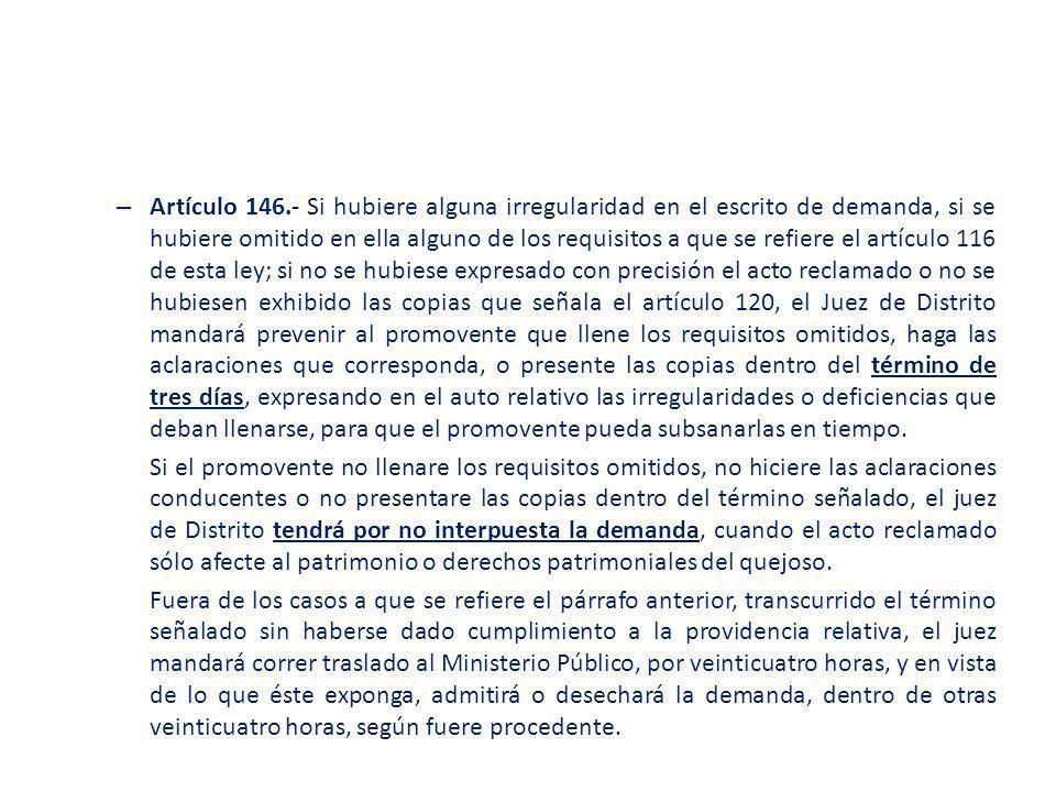 Artículo 146.- Si hubiere alguna irregularidad en el escrito de demanda, si se hubiere omitido en ella alguno de los requisitos a que se refiere el artículo 116 de esta ley; si no se hubiese expresado con precisión el acto reclamado o no se hubiesen exhibido las copias que señala el artículo 120, el Juez de Distrito mandará prevenir al promovente que llene los requisitos omitidos, haga las aclaraciones que corresponda, o presente las copias dentro del término de tres días, expresando en el auto relativo las irregularidades o deficiencias que deban llenarse, para que el promovente pueda subsanarlas en tiempo.