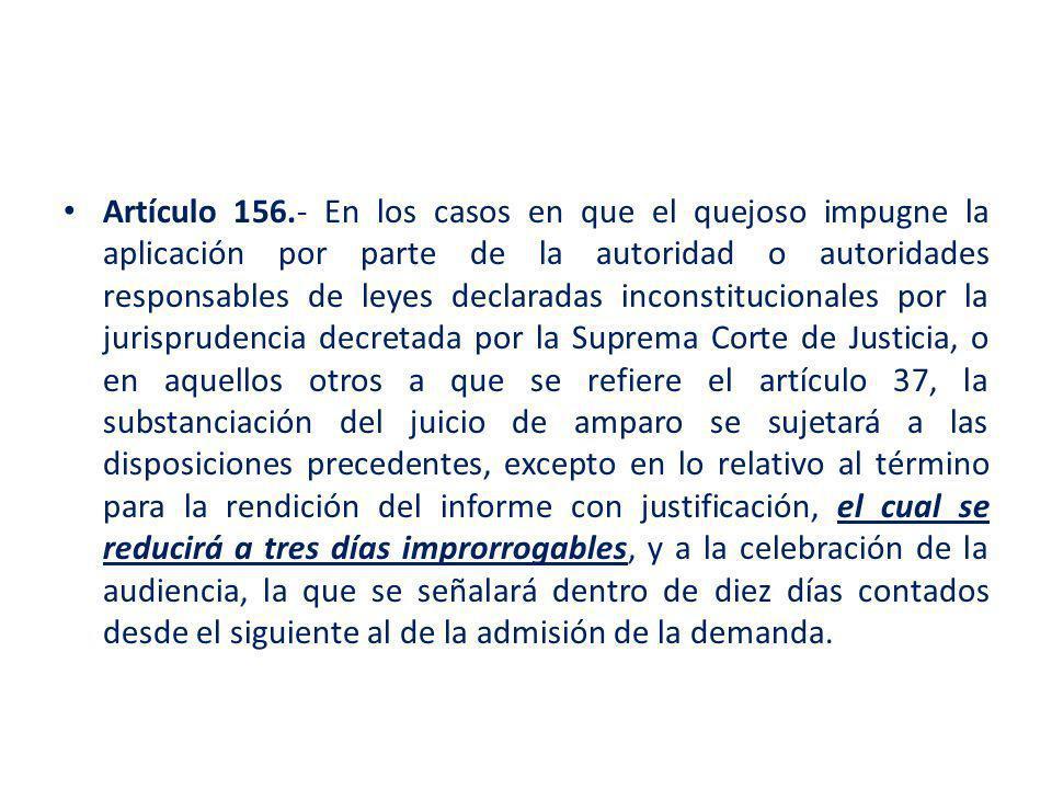 Artículo 156.- En los casos en que el quejoso impugne la aplicación por parte de la autoridad o autoridades responsables de leyes declaradas inconstitucionales por la jurisprudencia decretada por la Suprema Corte de Justicia, o en aquellos otros a que se refiere el artículo 37, la substanciación del juicio de amparo se sujetará a las disposiciones precedentes, excepto en lo relativo al término para la rendición del informe con justificación, el cual se reducirá a tres días improrrogables, y a la celebración de la audiencia, la que se señalará dentro de diez días contados desde el siguiente al de la admisión de la demanda.