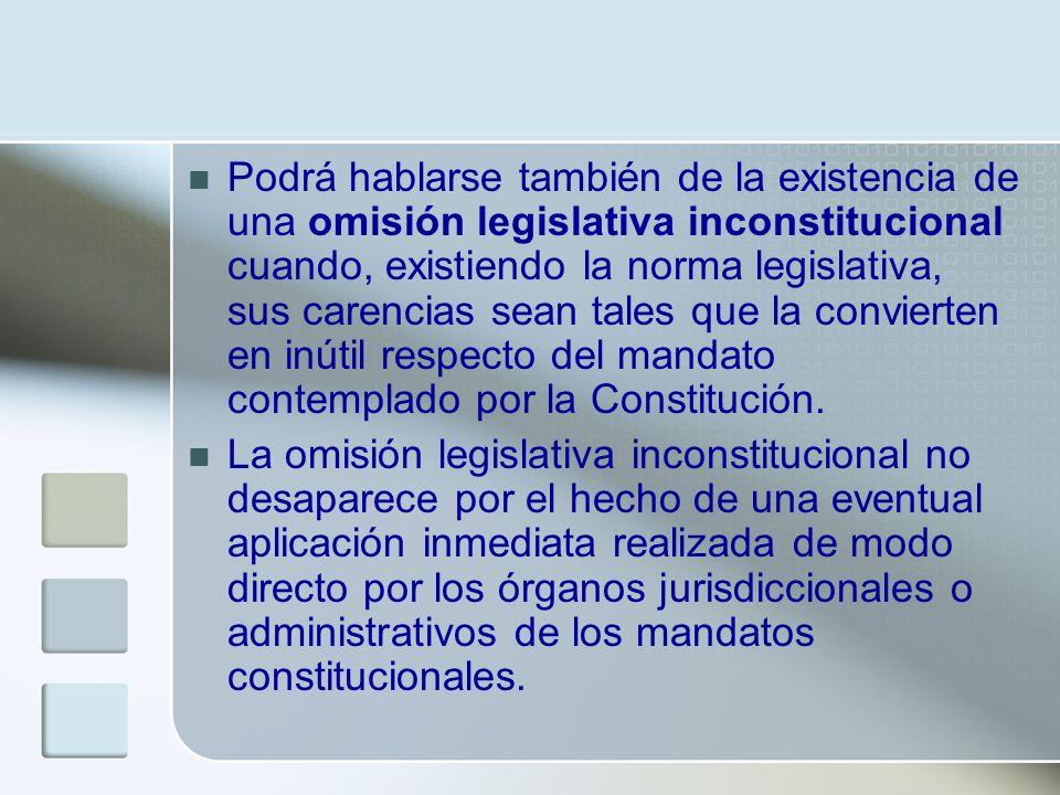Podrá hablarse también de la existencia de una omisión legislativa inconstitucional cuando, existiendo la norma legislativa, sus carencias sean tales que la convierten en inútil respecto del mandato contemplado por la Constitución.