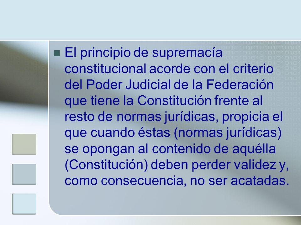 El principio de supremacía constitucional acorde con el criterio del Poder Judicial de la Federación que tiene la Constitución frente al resto de normas jurídicas, propicia el que cuando éstas (normas jurídicas) se opongan al contenido de aquélla (Constitución) deben perder validez y, como consecuencia, no ser acatadas.