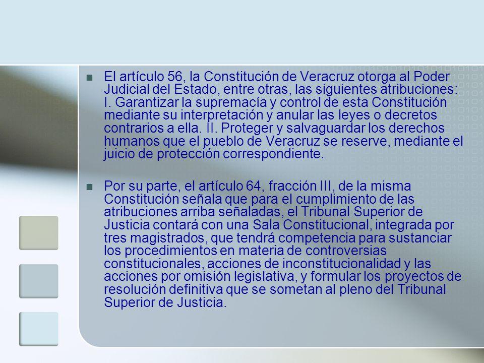 El artículo 56, la Constitución de Veracruz otorga al Poder Judicial del Estado, entre otras, las siguientes atribuciones: I. Garantizar la supremacía y control de esta Constitución mediante su interpretación y anular las leyes o decretos contrarios a ella. II. Proteger y salvaguardar los derechos humanos que el pueblo de Veracruz se reserve, mediante el juicio de protección correspondiente.