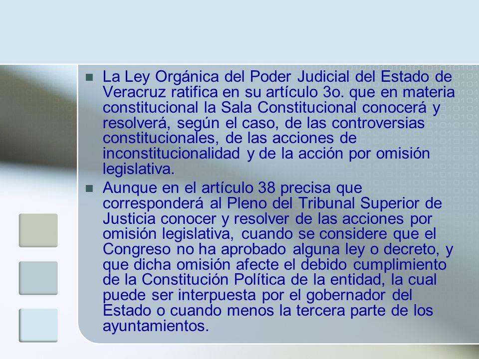La Ley Orgánica del Poder Judicial del Estado de Veracruz ratifica en su artículo 3o. que en materia constitucional la Sala Constitucional conocerá y resolverá, según el caso, de las controversias constitucionales, de las acciones de inconstitucionalidad y de la acción por omisión legislativa.