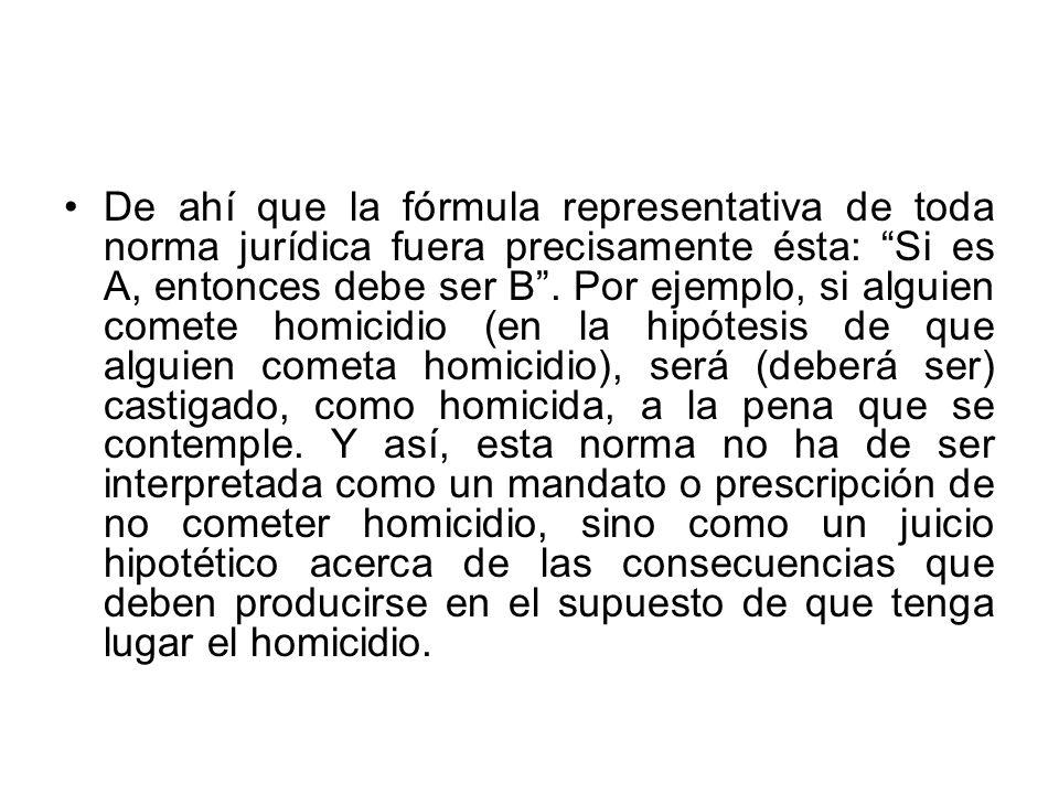 De ahí que la fórmula representativa de toda norma jurídica fuera precisamente ésta: Si es A, entonces debe ser B .