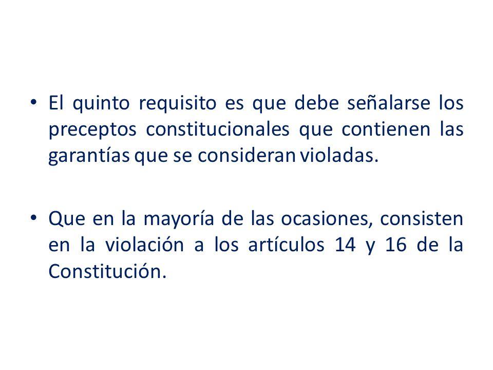 El quinto requisito es que debe señalarse los preceptos constitucionales que contienen las garantías que se consideran violadas.