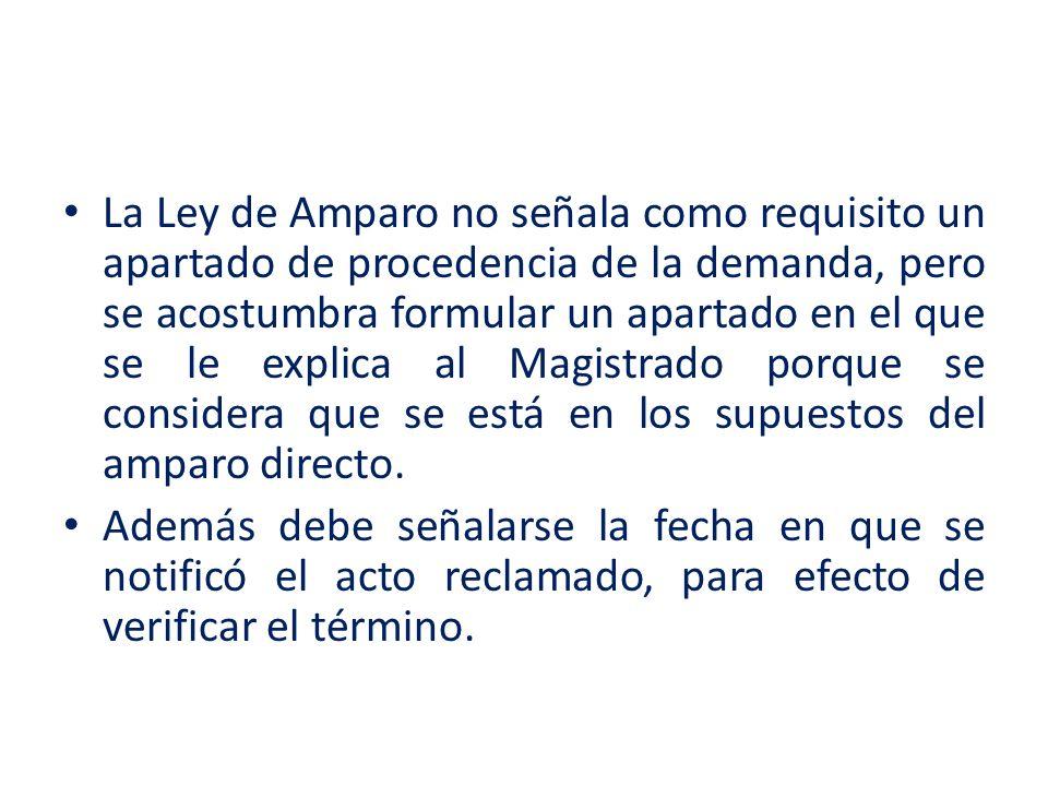 La Ley de Amparo no señala como requisito un apartado de procedencia de la demanda, pero se acostumbra formular un apartado en el que se le explica al Magistrado porque se considera que se está en los supuestos del amparo directo.