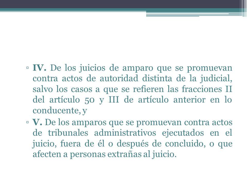 IV. De los juicios de amparo que se promuevan contra actos de autoridad distinta de la judicial, salvo los casos a que se refieren las fracciones II del artículo 50 y III de artículo anterior en lo conducente, y