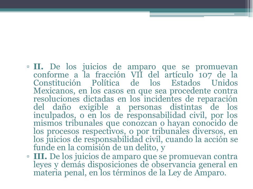 II. De los juicios de amparo que se promuevan conforme a la fracción VII del artículo 107 de la Constitución Política de los Estados Unidos Mexicanos, en los casos en que sea procedente contra resoluciones dictadas en los incidentes de reparación del daño exigible a personas distintas de los inculpados, o en los de responsabilidad civil, por los mismos tribunales que conozcan o hayan conocido de los procesos respectivos, o por tribunales diversos, en los juicios de responsabilidad civil, cuando la acción se funde en la comisión de un delito, y