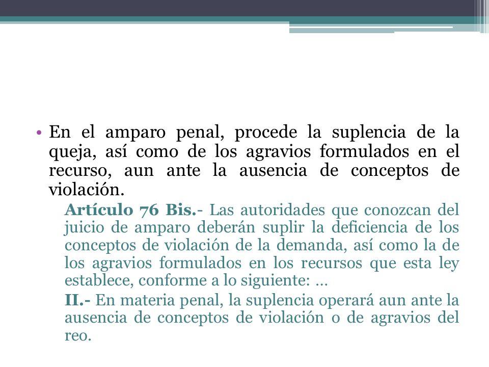 En el amparo penal, procede la suplencia de la queja, así como de los agravios formulados en el recurso, aun ante la ausencia de conceptos de violación.