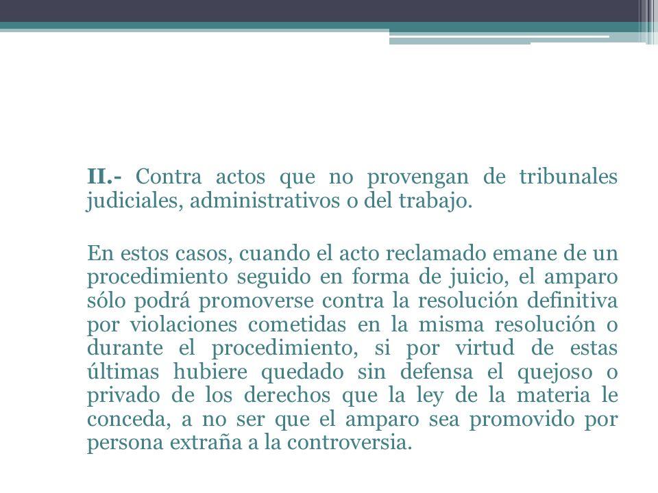 II.- Contra actos que no provengan de tribunales judiciales, administrativos o del trabajo.