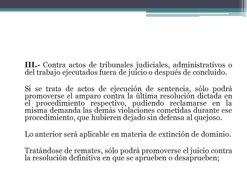 III.- Contra actos de tribunales judiciales, administrativos o del trabajo ejecutados fuera de juicio o después de concluido.