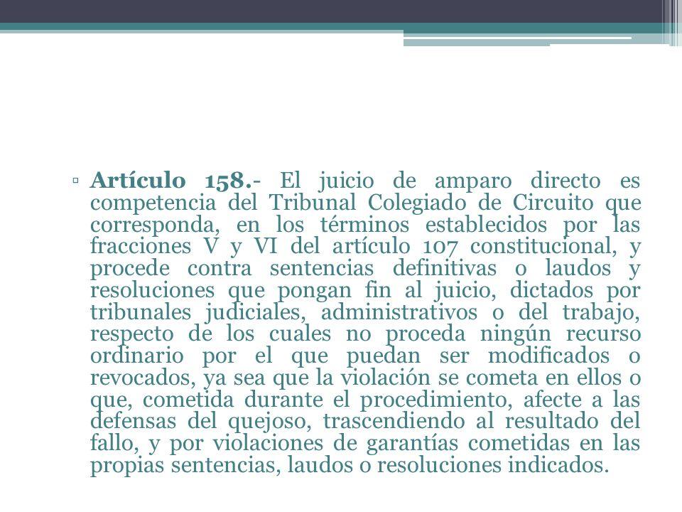 Artículo 158.- El juicio de amparo directo es competencia del Tribunal Colegiado de Circuito que corresponda, en los términos establecidos por las fracciones V y VI del artículo 107 constitucional, y procede contra sentencias definitivas o laudos y resoluciones que pongan fin al juicio, dictados por tribunales judiciales, administrativos o del trabajo, respecto de los cuales no proceda ningún recurso ordinario por el que puedan ser modificados o revocados, ya sea que la violación se cometa en ellos o que, cometida durante el procedimiento, afecte a las defensas del quejoso, trascendiendo al resultado del fallo, y por violaciones de garantías cometidas en las propias sentencias, laudos o resoluciones indicados.