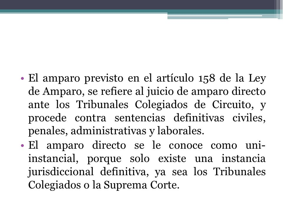 El amparo previsto en el artículo 158 de la Ley de Amparo, se refiere al juicio de amparo directo ante los Tribunales Colegiados de Circuito, y procede contra sentencias definitivas civiles, penales, administrativas y laborales.