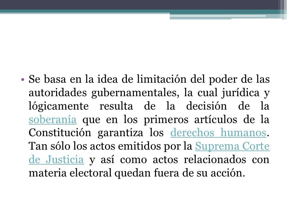 Se basa en la idea de limitación del poder de las autoridades gubernamentales, la cual jurídica y lógicamente resulta de la decisión de la soberanía que en los primeros artículos de la Constitución garantiza los derechos humanos.