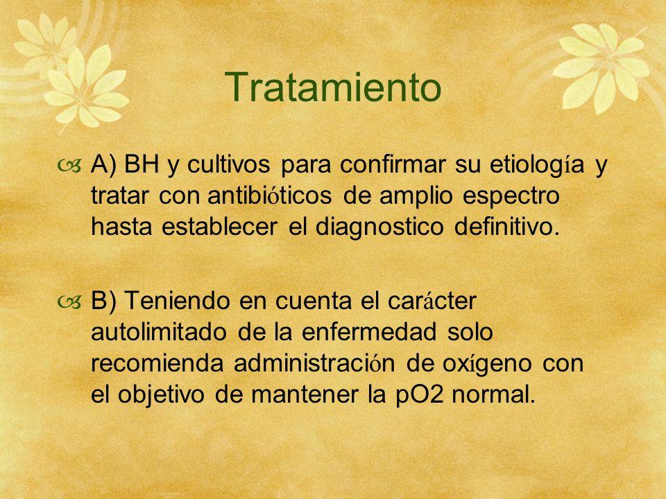 Tratamiento A) BH y cultivos para confirmar su etiología y tratar con antibióticos de amplio espectro hasta establecer el diagnostico definitivo.