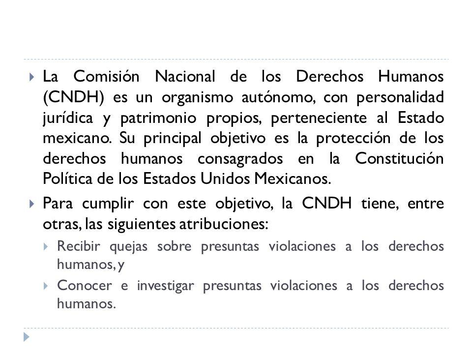 La Comisión Nacional de los Derechos Humanos (CNDH) es un organismo autónomo, con personalidad jurídica y patrimonio propios, perteneciente al Estado mexicano. Su principal objetivo es la protección de los derechos humanos consagrados en la Constitución Política de los Estados Unidos Mexicanos.