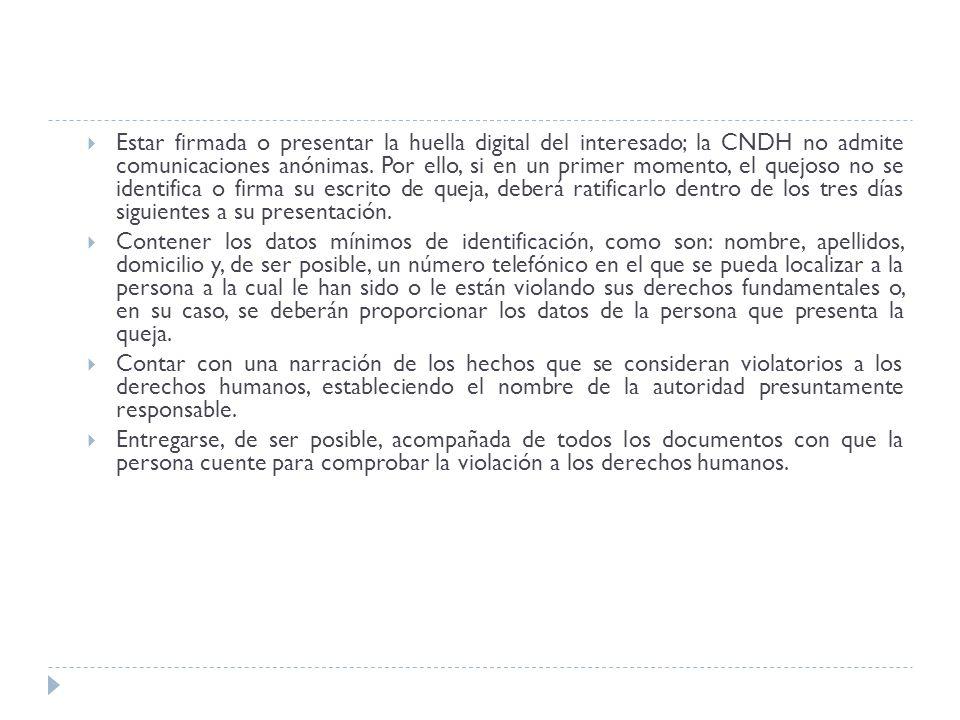 Estar firmada o presentar la huella digital del interesado; la CNDH no admite comunicaciones anónimas. Por ello, si en un primer momento, el quejoso no se identifica o firma su escrito de queja, deberá ratificarlo dentro de los tres días siguientes a su presentación.