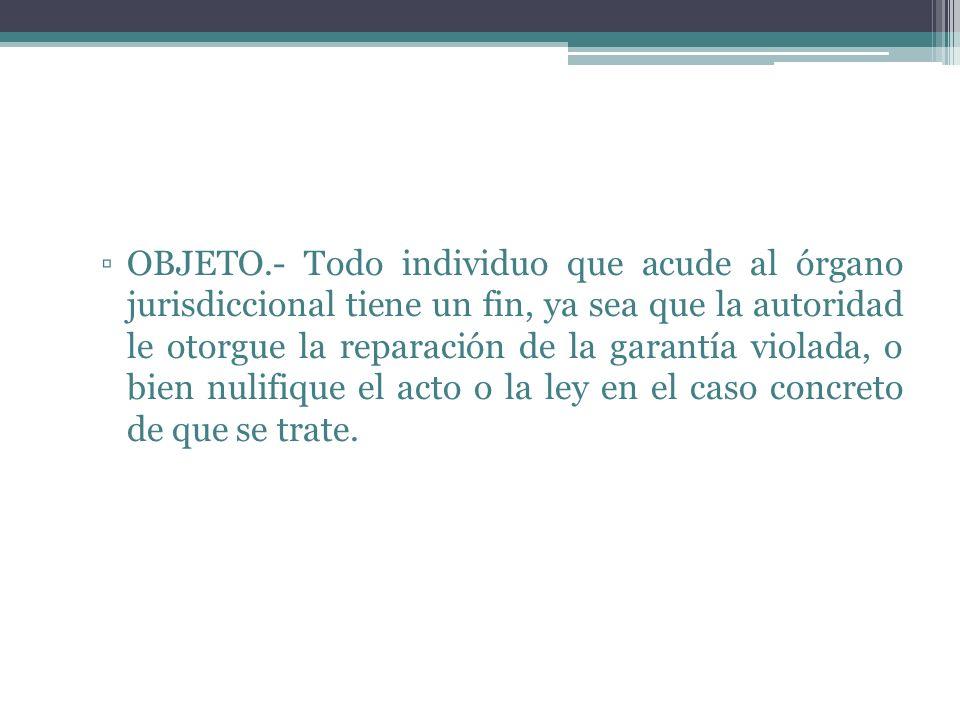 OBJETO.- Todo individuo que acude al órgano jurisdiccional tiene un fin, ya sea que la autoridad le otorgue la reparación de la garantía violada, o bien nulifique el acto o la ley en el caso concreto de que se trate.