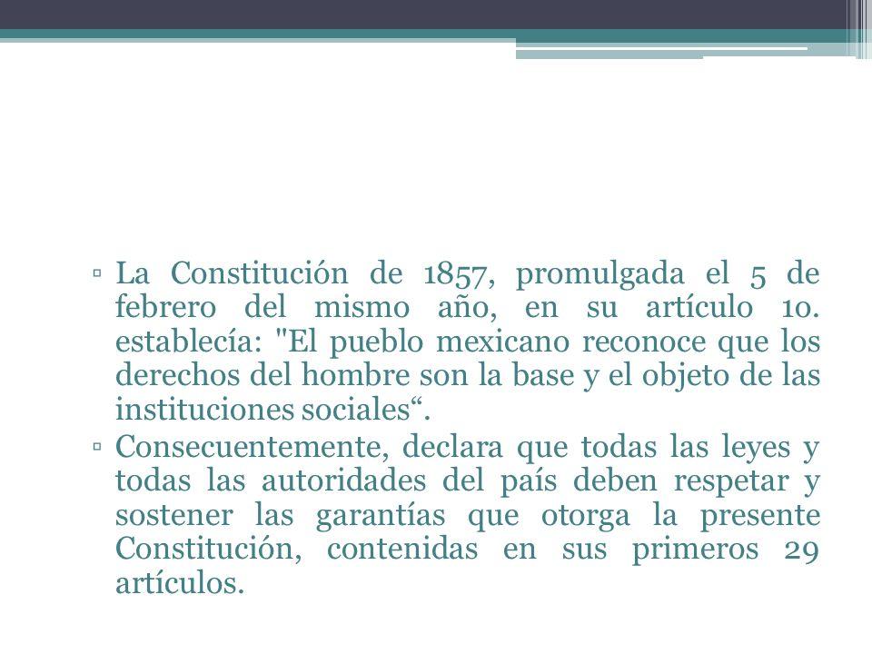La Constitución de 1857, promulgada el 5 de febrero del mismo año, en su artículo 1o. establecía: El pueblo mexicano reconoce que los derechos del hombre son la base y el objeto de las instituciones sociales .