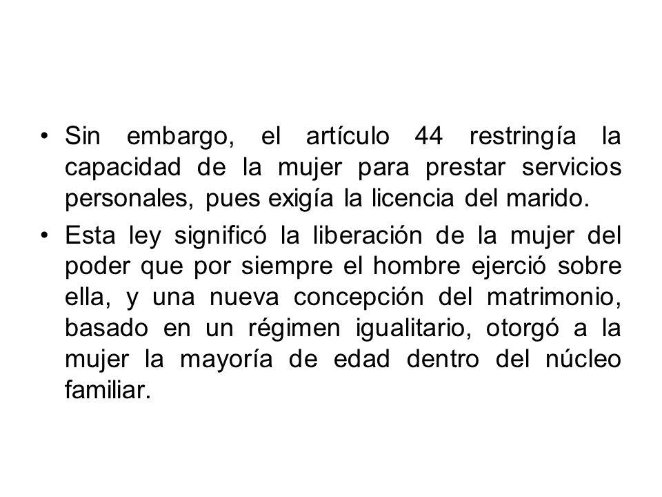 Sin embargo, el artículo 44 restringía la capacidad de la mujer para prestar servicios personales, pues exigía la licencia del marido.