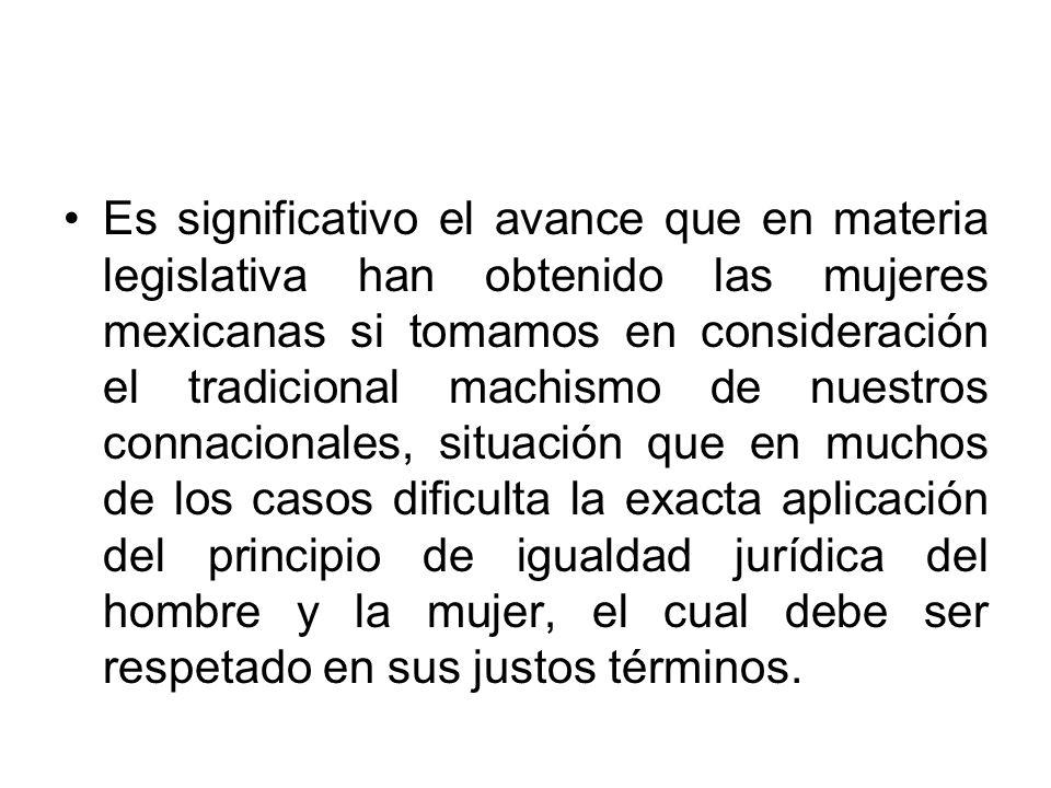 Es significativo el avance que en materia legislativa han obtenido las mujeres mexicanas si tomamos en consideración el tradicional machismo de nuestros connacionales, situación que en muchos de los casos dificulta la exacta aplicación del principio de igualdad jurídica del hombre y la mujer, el cual debe ser respetado en sus justos términos.