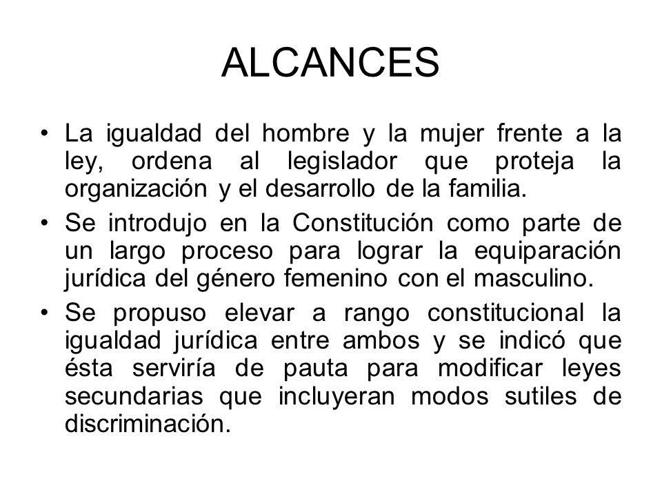 ALCANCES La igualdad del hombre y la mujer frente a la ley, ordena al legislador que proteja la organización y el desarrollo de la familia.