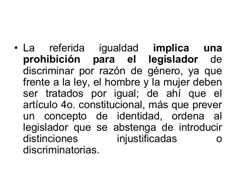 La referida igualdad implica una prohibición para el legislador de discriminar por razón de género, ya que frente a la ley, el hombre y la mujer deben ser tratados por igual; de ahí que el artículo 4o.