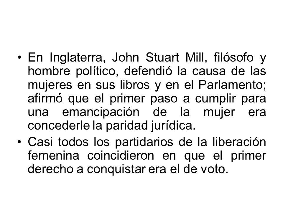 En Inglaterra, John Stuart Mill, filósofo y hombre político, defendió la causa de las mujeres en sus libros y en el Parlamento; afirmó que el primer paso a cumplir para una emancipación de la mujer era concederle la paridad jurídica.