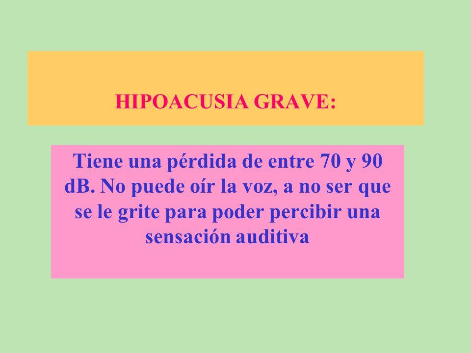 HIPOACUSIA GRAVE: Tiene una pérdida de entre 70 y 90 dB.