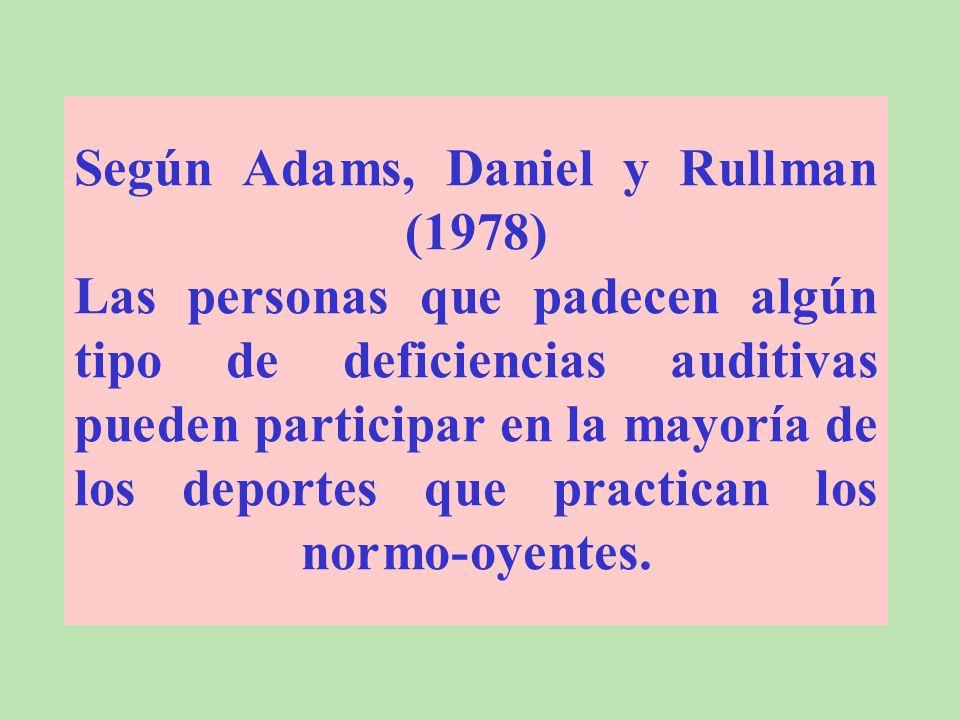 Según Adams, Daniel y Rullman (1978) Las personas que padecen algún tipo de deficiencias auditivas pueden participar en la mayoría de los deportes que practican los normo-oyentes.