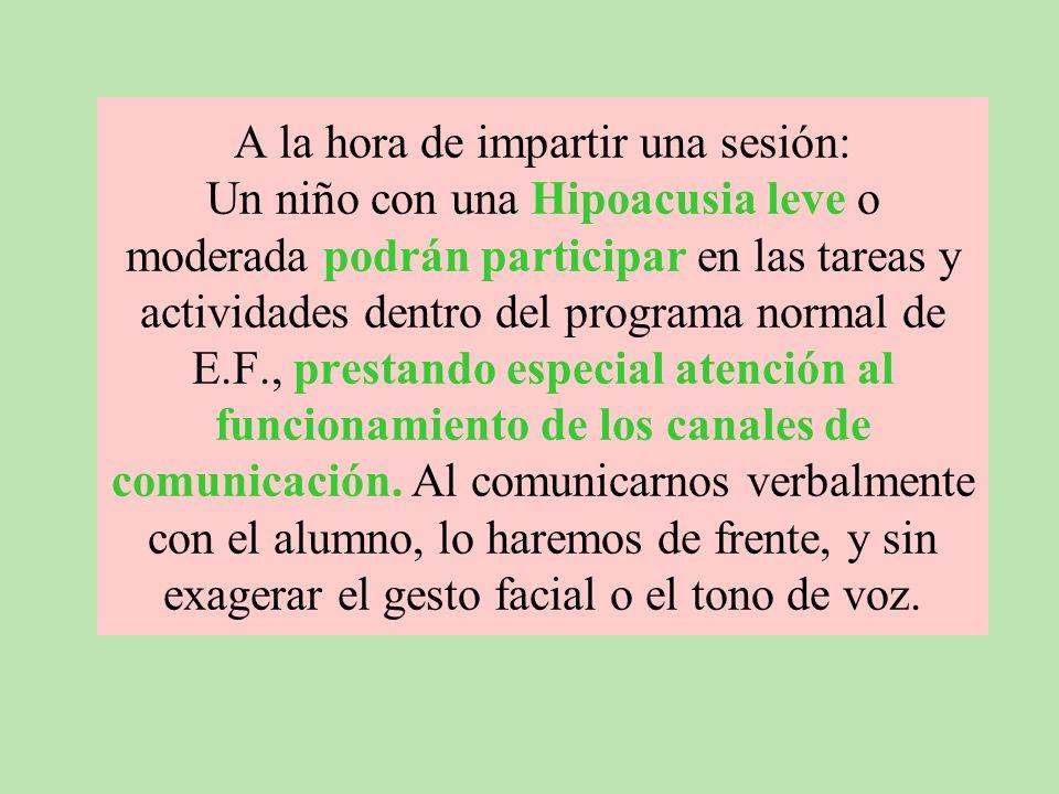 A la hora de impartir una sesión: Un niño con una Hipoacusia leve o moderada podrán participar en las tareas y actividades dentro del programa normal de E.F., prestando especial atención al funcionamiento de los canales de comunicación.