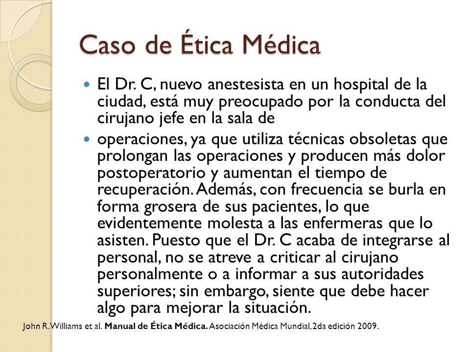 Caso de Ética Médica El Dr. C, nuevo anestesista en un hospital de la ciudad, está muy preocupado por la conducta del cirujano jefe en la sala de.