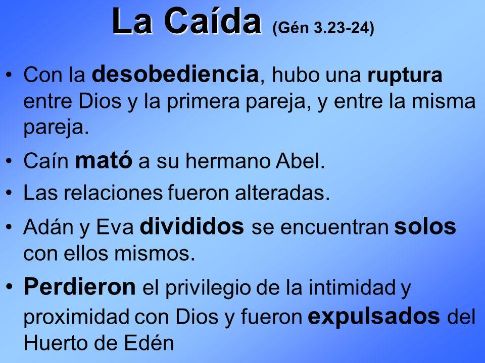 La Caída (Gén 3.23-24) Con la desobediencia, hubo una ruptura entre Dios y la primera pareja, y entre la misma pareja.