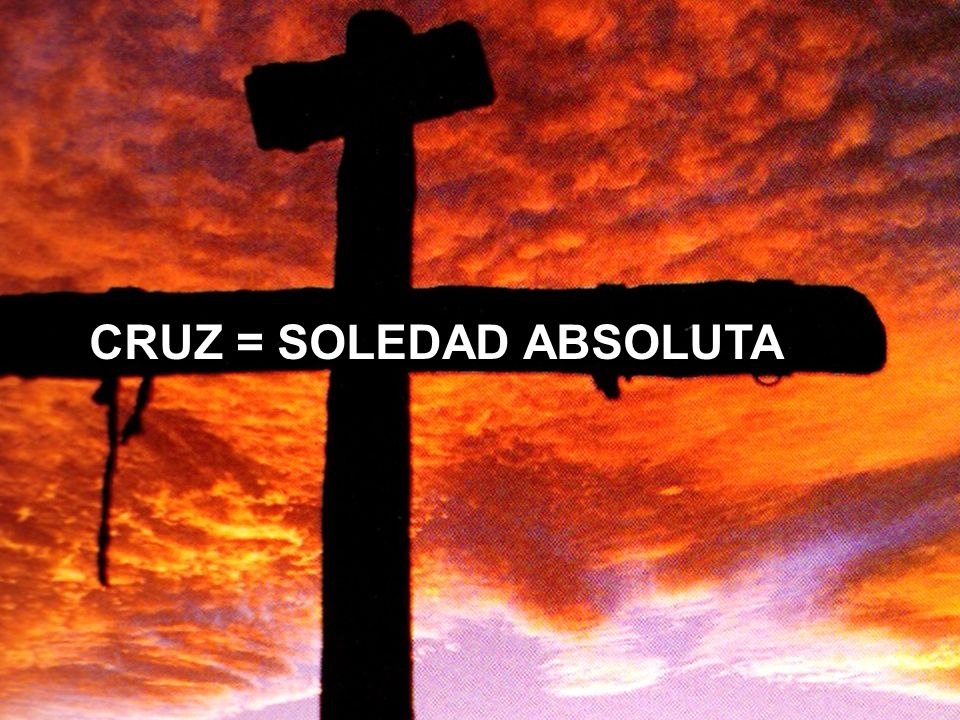 CRUZ = SOLEDAD ABSOLUTA