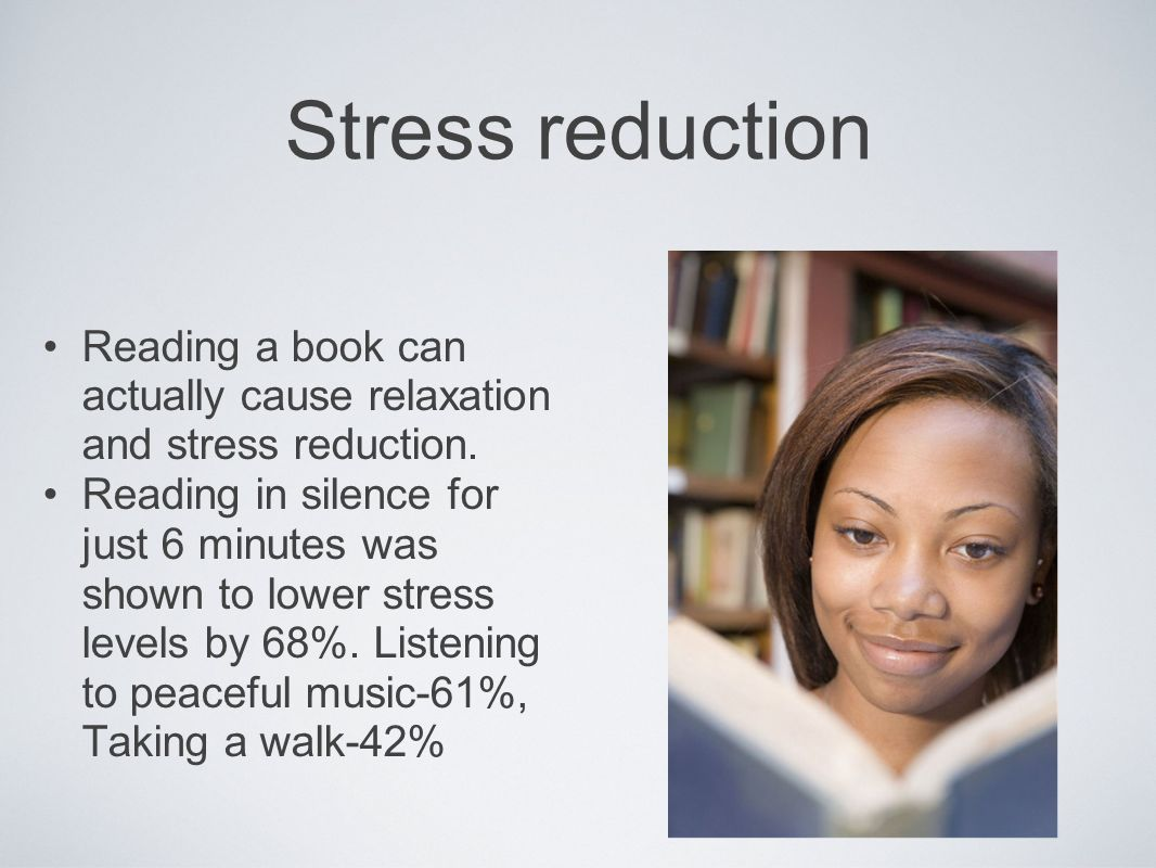 Stress reduction Reading a book can actually cause relaxation and stress reduction.