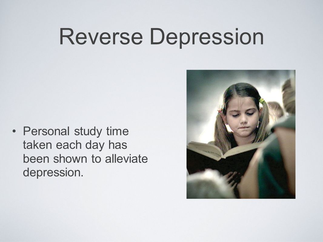 Reverse Depression Personal study time taken each day has been shown to alleviate depression.