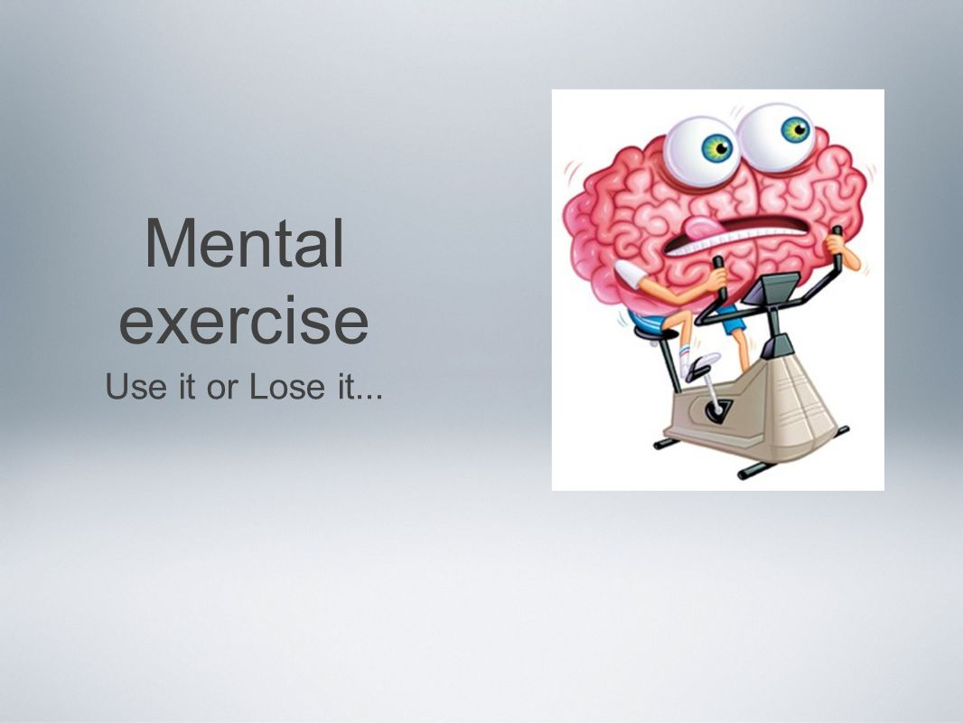 Mental exercise Use it or Lose it...
