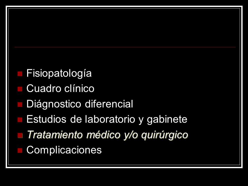 Fisiopatología Cuadro clínico. Diágnostico diferencial. Estudios de laboratorio y gabinete. Tratamiento médico y/o quirúrgico.