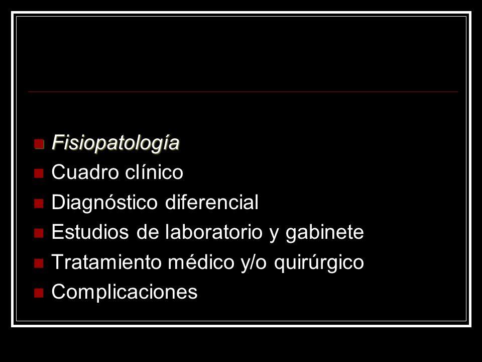 Fisiopatología Cuadro clínico. Diagnóstico diferencial. Estudios de laboratorio y gabinete. Tratamiento médico y/o quirúrgico.