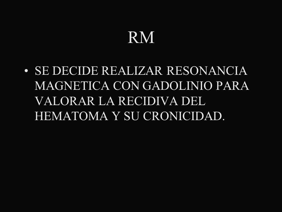 RMSE DECIDE REALIZAR RESONANCIA MAGNETICA CON GADOLINIO PARA VALORAR LA RECIDIVA DEL HEMATOMA Y SU CRONICIDAD.