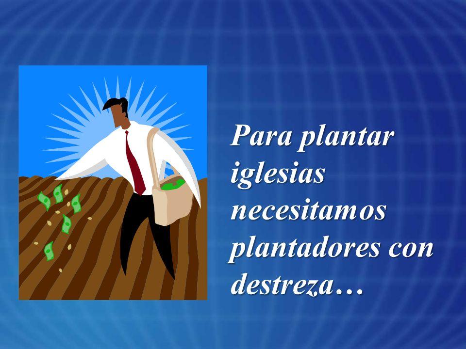 Para plantar iglesias necesitamos plantadores con destreza…