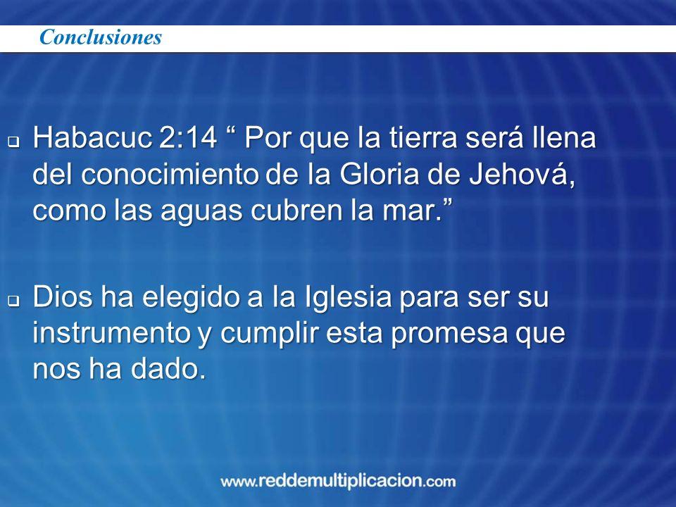 Conclusiones Habacuc 2:14 Por que la tierra será llena del conocimiento de la Gloria de Jehová, como las aguas cubren la mar.