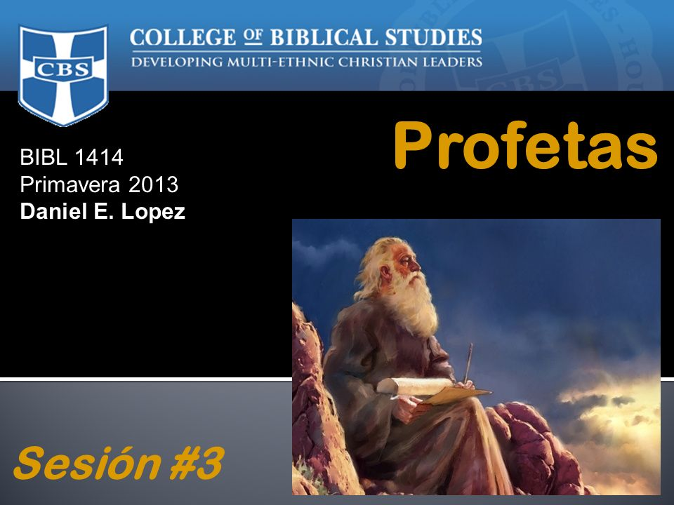 Profetas BIBL 1414 Primavera 2013 Daniel E. Lopez Sesión #3