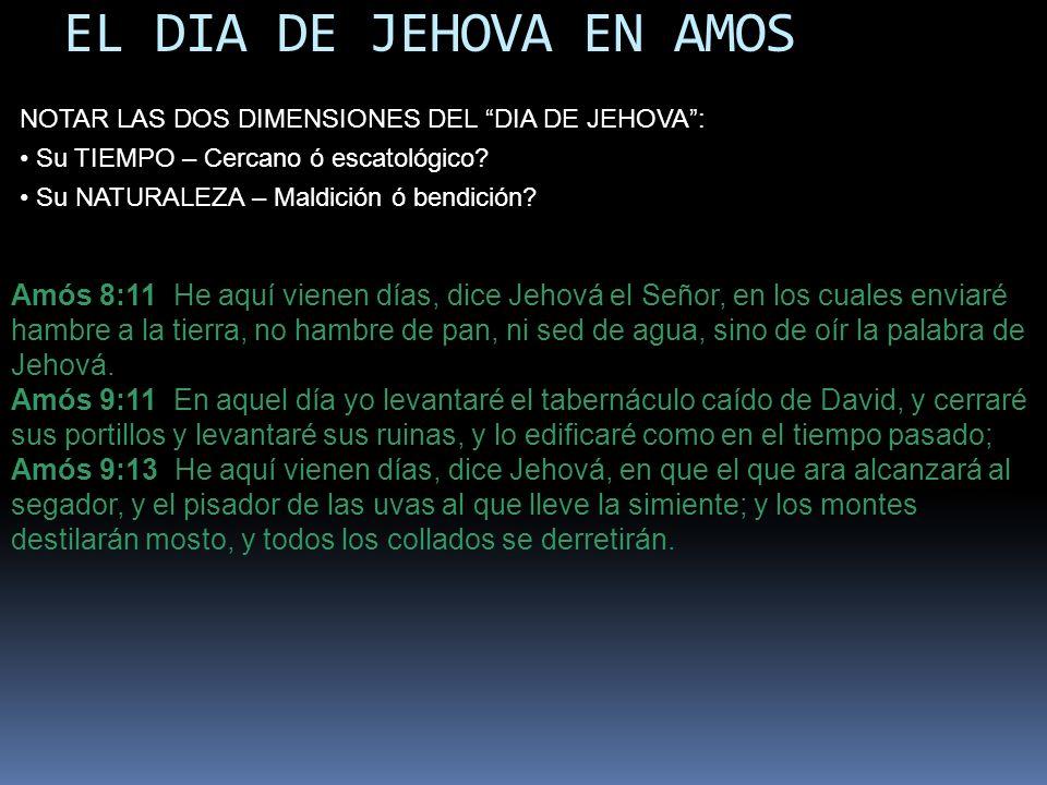 EL DIA DE JEHOVA EN AMOS NOTAR LAS DOS DIMENSIONES DEL DIA DE JEHOVA : Su TIEMPO – Cercano ó escatológico