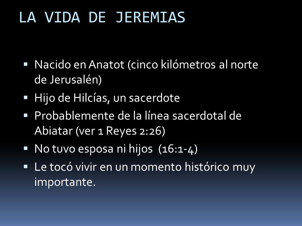 LA VIDA DE JEREMIAS Nacido en Anatot (cinco kilómetros al norte de Jerusalén) Hijo de Hilcías, un sacerdote.