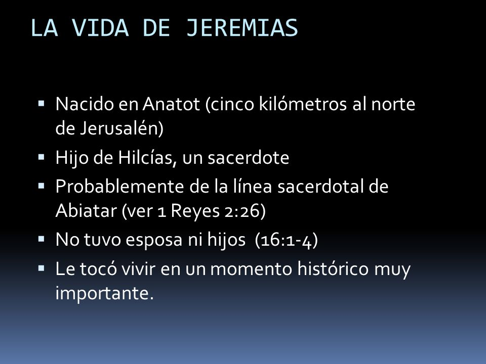LA VIDA DE JEREMIASNacido en Anatot (cinco kilómetros al norte de Jerusalén) Hijo de Hilcías, un sacerdote.