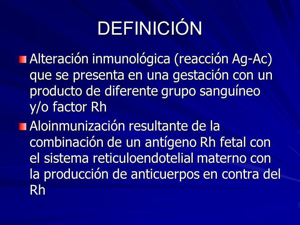 DEFINICIÓN Alteración inmunológica (reacción Ag-Ac) que se presenta en una gestación con un producto de diferente grupo sanguíneo y/o factor Rh.