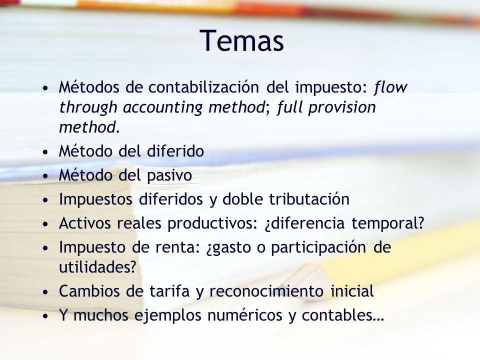 Temas Métodos de contabilización del impuesto: flow through accounting method; full provision method.