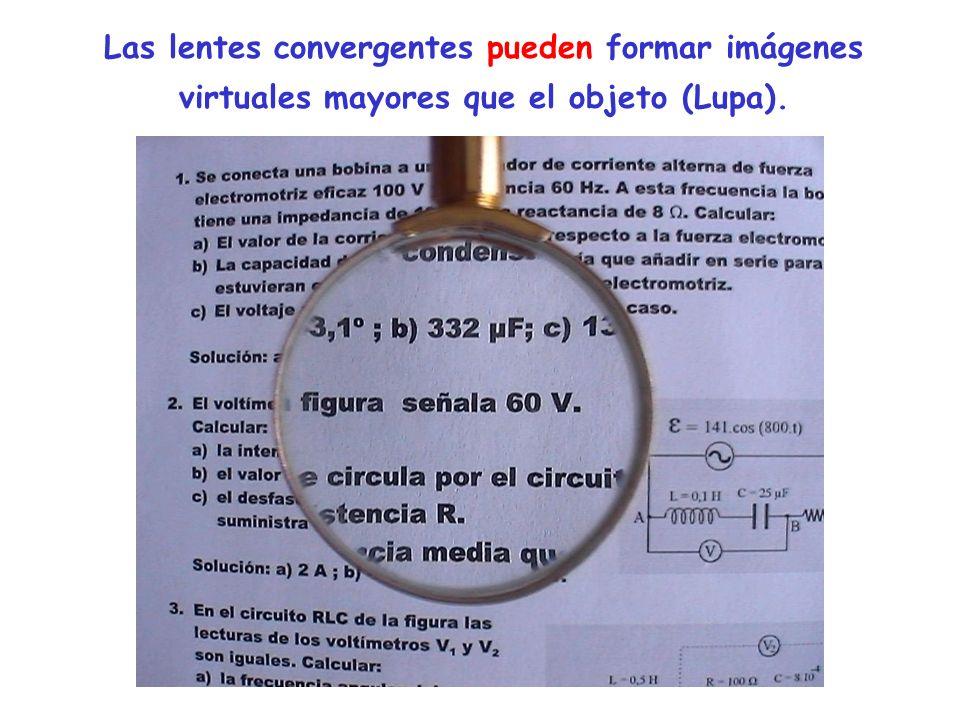 Las lentes convergentes pueden formar imágenes virtuales mayores que el objeto (Lupa).